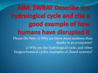 AIM: SWBAT Describe the hydrological cycle and cite a good example of how humans have disrupted it