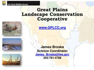 Great Plains Landscape Conservation Cooperative www.GPLCC.org James Broska Science Coordinator