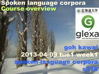 goh kawai 2013- 04-09 tue1 week1 spoken language corpora s316