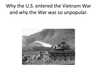 Why the U.S. entered the Vietnam War and why the War was so unpopular.