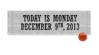 TODAY IS Monday  December 9 th ,  2013