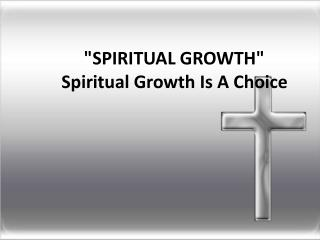 """SPIRITUAL GROWTH""              Spiritual  Growth Is A Choice"