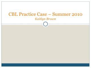 CBL Practice Case – Summer 2010 K aitlyn Brown