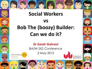 Social Workers  vs Bob The (boozy) Builder:  Can we do it?