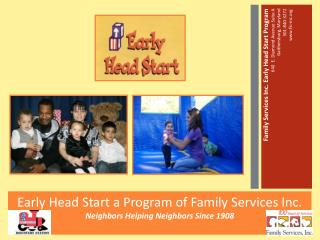 Early H e ad Start a Program of Family Services Inc.  Neighbors Helping Neighbors Since 1908
