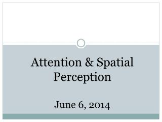 Attention & Spatial  Perception June 6, 2014