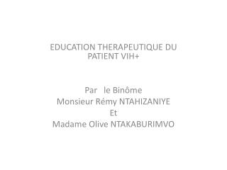 EDUCATION THERAPEUTIQUE DU PATIENT VIH+ Par   le Binôme Monsieur Rémy NTAHIZANIYE  Et