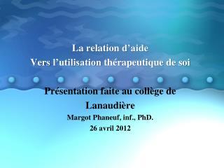 La relation  d'aide Vers l'utilisation thérapeutique  de  soi Présentation faite  au  collège  de