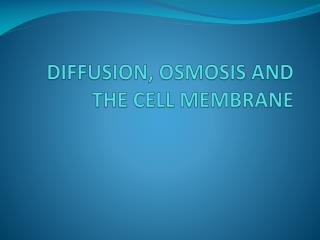 DIFFUSION, OSMOSIS AND THE CELL MEMBRANE