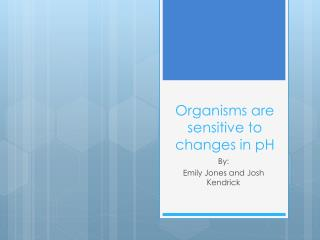 Organisms are sensitive to changes in pH