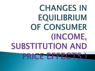 CHANGES IN EQUILIBRIUM  OF CONSUMER  (INCOME, SUBSTITUTION AND PRICE  EFFECTS )