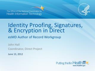 Identity  Proofing,  Signatures, & Encryption in Direct esMD  Author of Record Workgroup