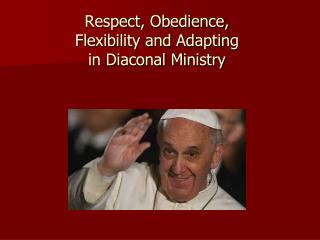 Respect , Obedience ,  Flexibility and Adapting  in Diaconal Ministry