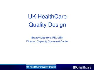UK HealthCare  Quality Design  Brandy Mathews, RN, MSN Director, Capacity Command Center