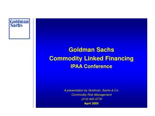 Goldman Sachs Commodity Linked Financing IPAA Conference A presentation by Goldman, Sachs & Co. Commodity Risk Managemen