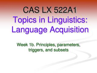 CAS LX 522A1 Topics in Linguistics: Language Acquisition