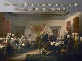 """We must all hang together, or assuredly we shall all hang separately."""