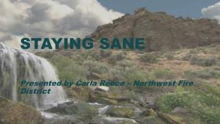 Staying Sane Presented by Carla Reece – Northwest Fire District