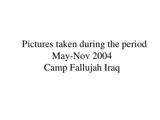 Pictures taken during the period  May-Nov 2004 Camp Fallujah Iraq