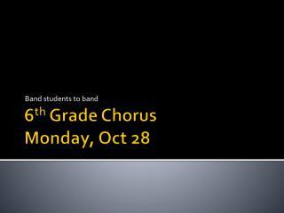 6 th Grade Chorus Monday, Oct 28