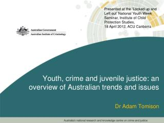 Youth , crime and juvenile justice: an overview of Australian trends and issues Dr Adam Tomison