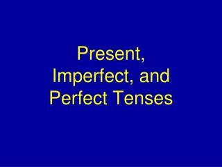 Present, Imperfect, and Perfect Tenses