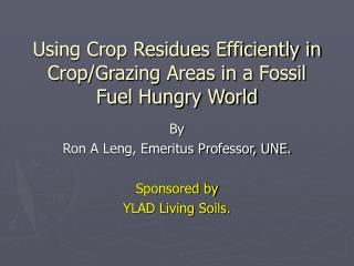 Using Crop Residues Efficiently in Crop/Grazing Areas in a Fossil Fuel Hungry World