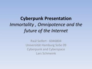 Cyberpunk Presentation Immortality , Omnipotence and the future of the Internet