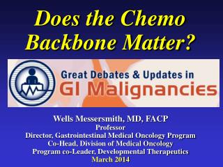 Does the Chemo Backbone Matter? Wells Messersmith, MD, FACP Professor