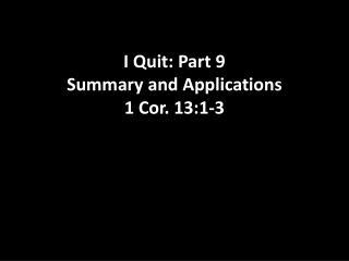 I Quit: Part 9 Summary and Applications 1 Cor. 13:1-3