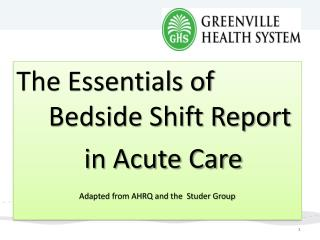 The Essentials of 	Bedside Shift Report   	in Acute Care Adapted from AHRQ and the   Studer  Group
