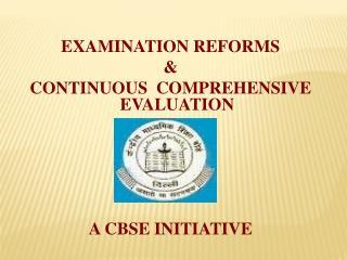 EXAMINATION REFORMS & CONTINUOUS COMPREHENSIVE EVALUATION A CBSE INITIATIVE