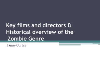 Key films and directors & Historical overview of the  Zombie Genre