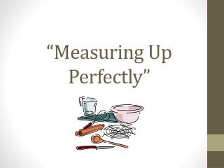 """""""Measuring Up Perfectly"""""""