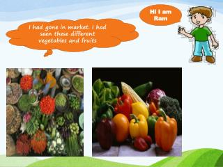I had gone in market. I had seen these different vegetables and fruits
