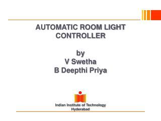 AUTOMATIC ROOM LIGHT CONTROLLER by V Swetha B Deepthi Priya