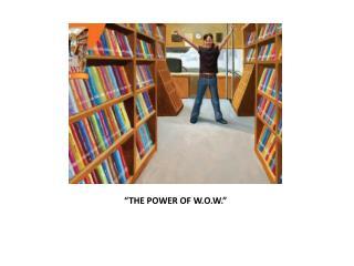 """""""THE POWER OF W.O.W."""""""