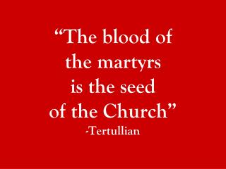 """The blood of  the martyrs  is the seed  of the Church"" -Tertullian"