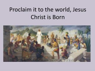 Proclaim it to the world, Jesus Christ is Born