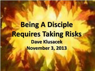 Being A Disciple Requires Taking Risks Dave  Klusacek November 3,  2013