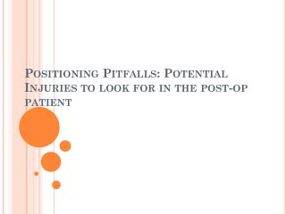 Positioning Pitfalls: Potential Injuries to look for in the post-op patient