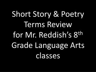 Short Story & Poetry Terms Review for Mr. Reddish's 8 th  Grade Language Arts classes