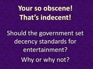 Your so obscene! That's indecent!