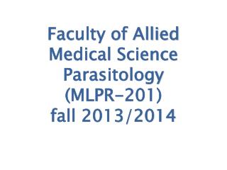 Faculty of Allied Medical Science Parasitology (MLPR-201) fall 2013/2014