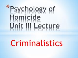 Psychology of Homicide Unit III Lecture