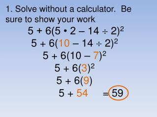 5 + 6( 10 – 14  2) 2 5 + 6(10 – 7 ) 2 5 + 6( 3 ) 2 5 + 6( 9 )  5 + 54 = 59
