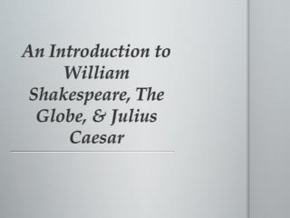 An Introduction to William Shakespeare, The Globe, & Julius Caesar