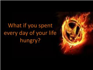 What if you spent every day of your life hungry?