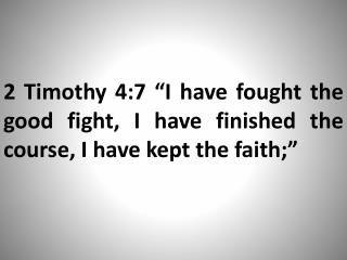 "2 Timothy 4:7 ""I have fought the good fight, I have finished the course, I have kept the faith;"""