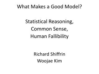 What Makes a Good Model? Statistical Reasoning,  Common Sense,  Human Fallibility Richard Shiffrin